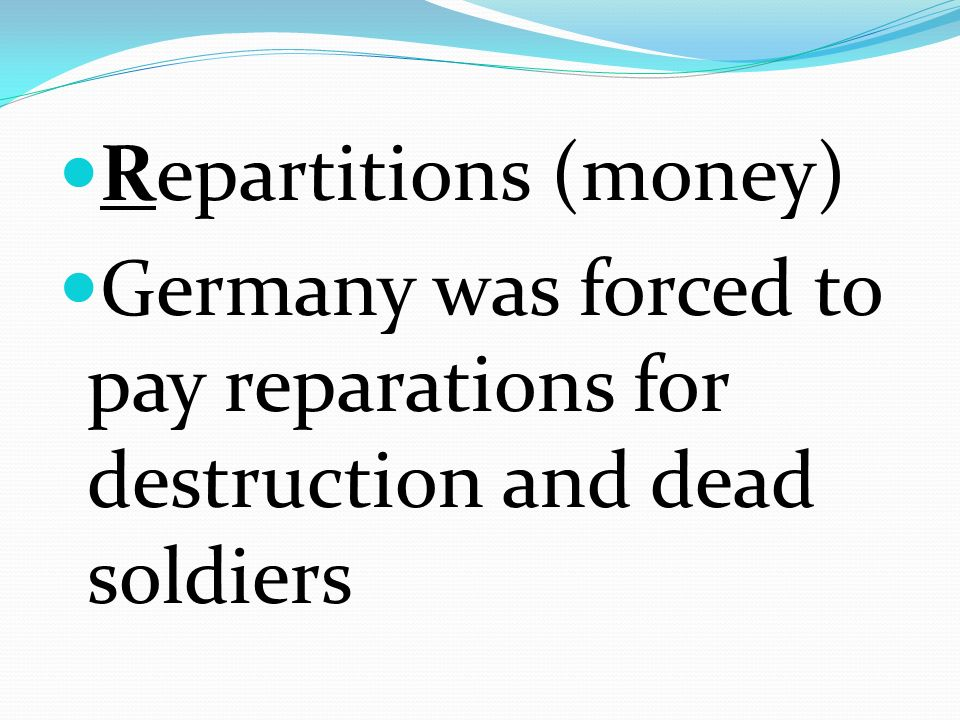 Repartitions (money) Germany was forced to pay reparations for destruction and dead soldiers