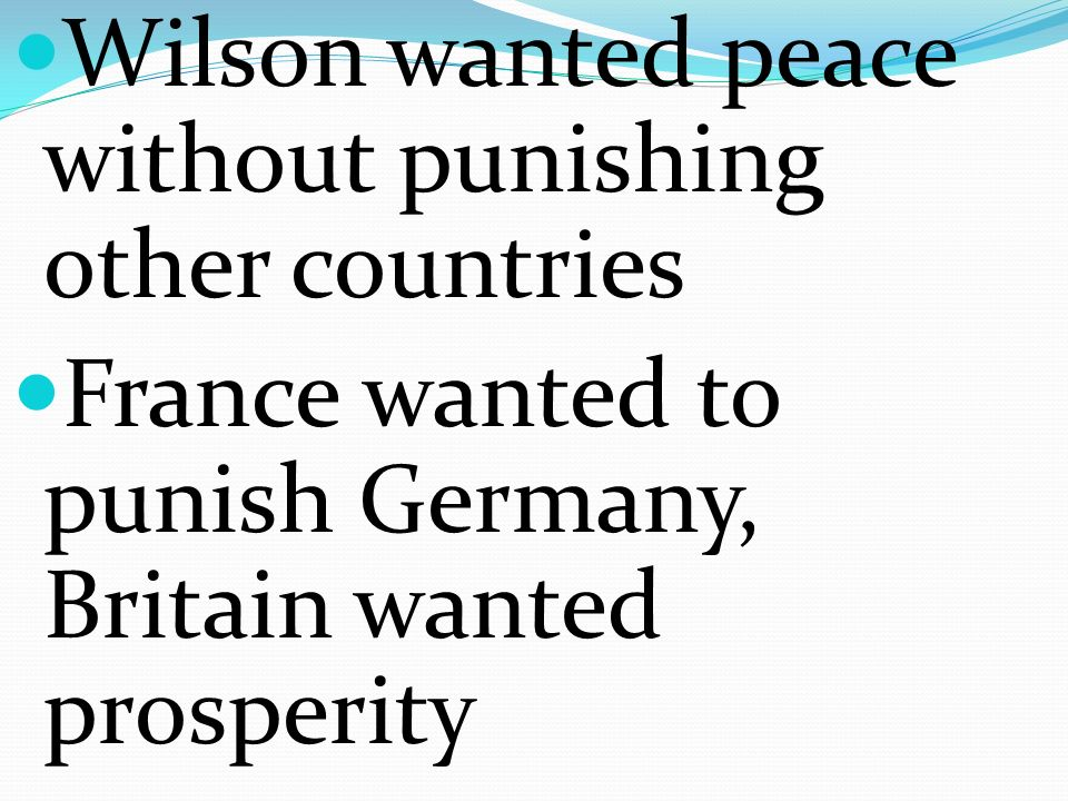 Wilson wanted peace without punishing other countries France wanted to punish Germany, Britain wanted prosperity