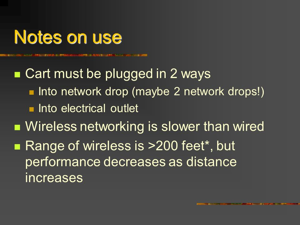 Notes on use Cart must be plugged in 2 ways Into network drop (maybe 2 network drops!) Into electrical outlet Wireless networking is slower than wired Range of wireless is >200 feet*, but performance decreases as distance increases