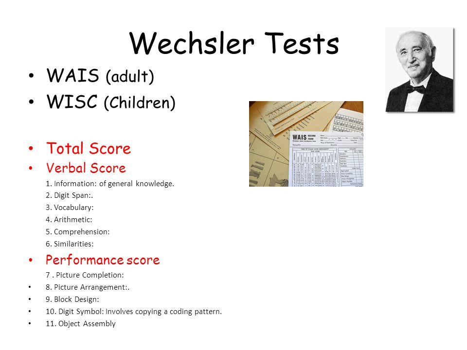 Wechsler Tests WAIS (adult) WISC (Children) Total Score Verbal Score 1. Information: of general knowledge. 2. Digit Span:. 3. Vocabulary: 4. Arithmeti