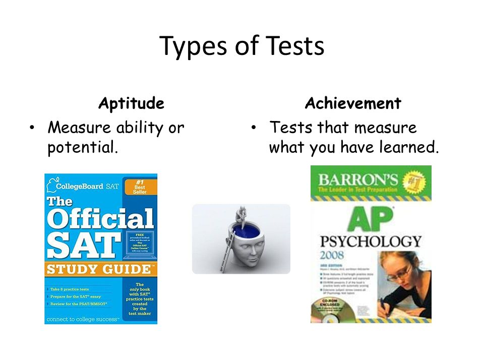 Types of Tests Aptitude Measure ability or potential. Achievement Tests that measure what you have learned.