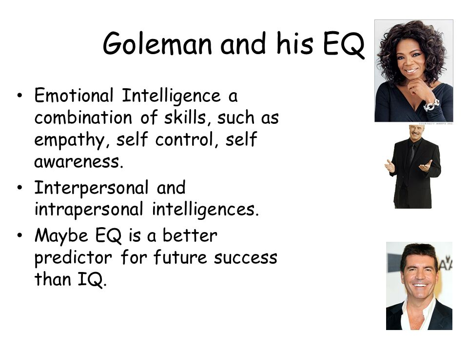 Goleman and his EQ Emotional Intelligence a combination of skills, such as empathy, self control, self awareness. Interpersonal and intrapersonal inte
