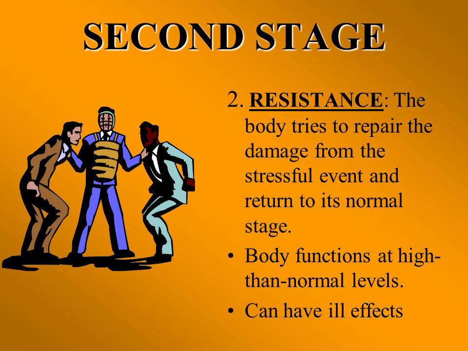 SECOND STAGE 2. RESISTANCE: The body tries to repair the damage from the stressful event and return to its normal stage. Body functions at high- than-