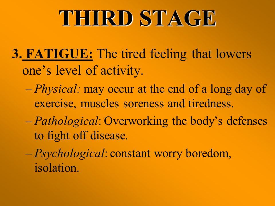 THIRD STAGE 3. FATIGUE: The tired feeling that lowers ones level of activity. –Physical: may occur at the end of a long day of exercise, muscles soren