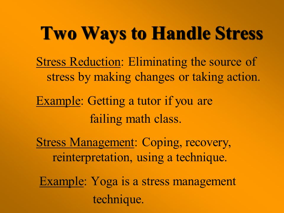 Two Ways to Handle Stress Stress Reduction: Eliminating the source of stress by making changes or taking action. Example: Getting a tutor if you are f