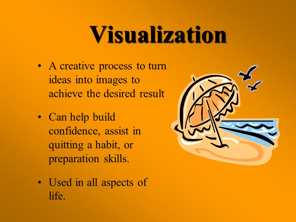 Visualization A creative process to turn ideas into images to achieve the desired result Can help build confidence, assist in quitting a habit, or pre