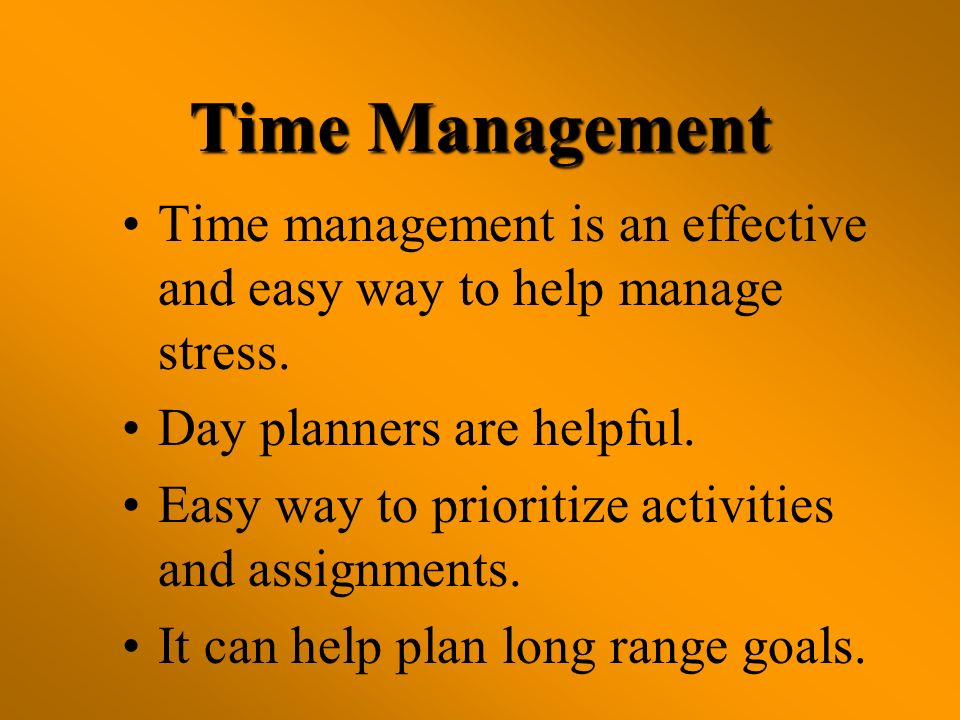Time Management Time management is an effective and easy way to help manage stress. Day planners are helpful. Easy way to prioritize activities and as