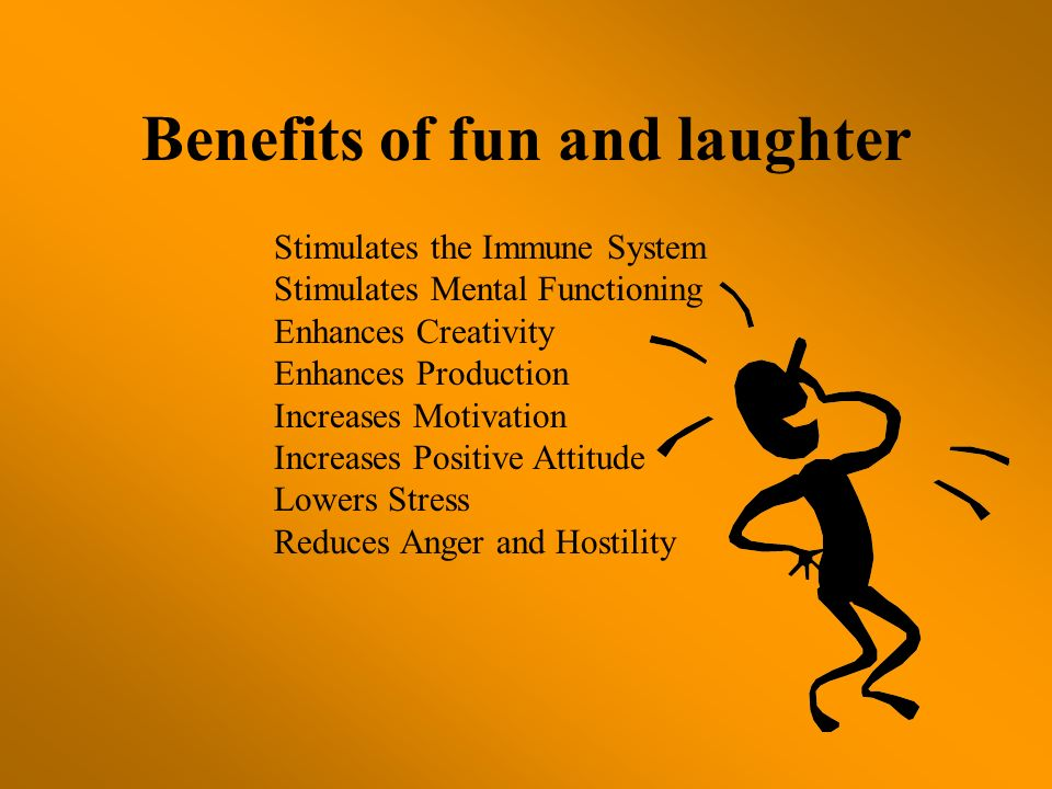 Benefits of fun and laughter Stimulates the Immune System Stimulates Mental Functioning Enhances Creativity Enhances Production Increases Motivation I