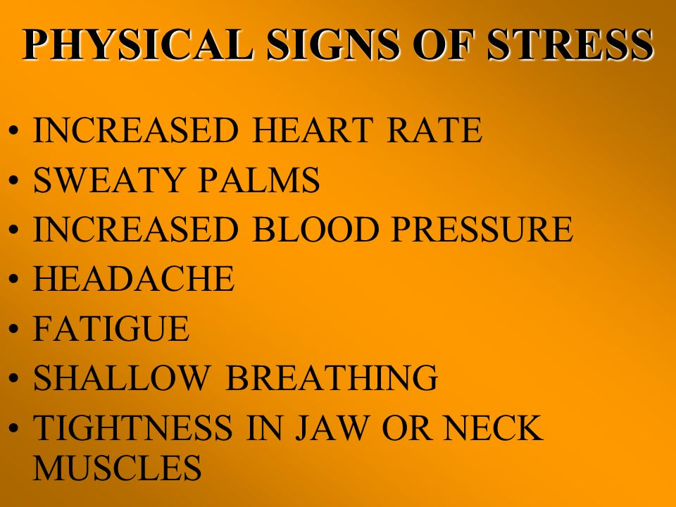 PHYSICAL SIGNS OF STRESS INCREASED HEART RATE SWEATY PALMS INCREASED BLOOD PRESSURE HEADACHE FATIGUE SHALLOW BREATHING TIGHTNESS IN JAW OR NECK MUSCLE
