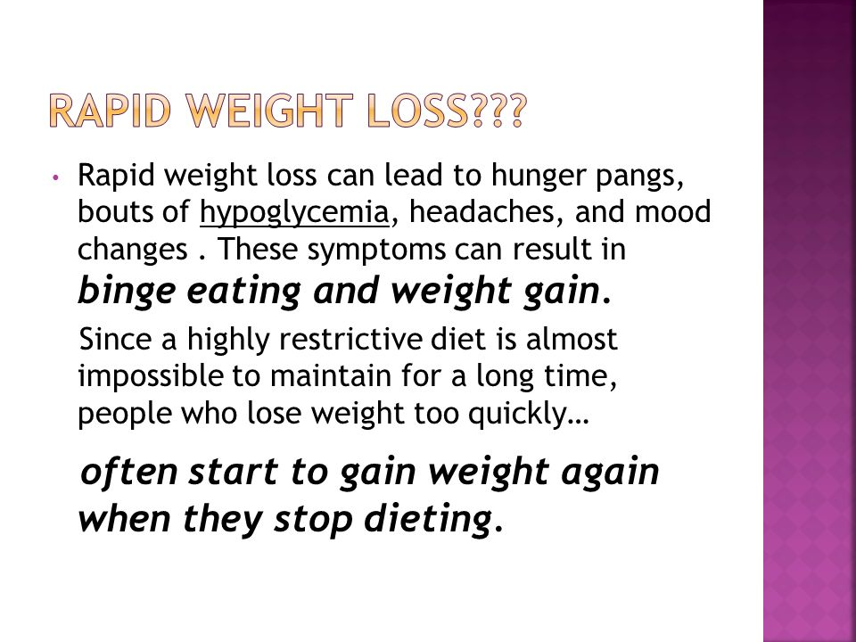 Rapid weight loss can lead to hunger pangs, bouts of hypoglycemia, headaches, and mood changes.