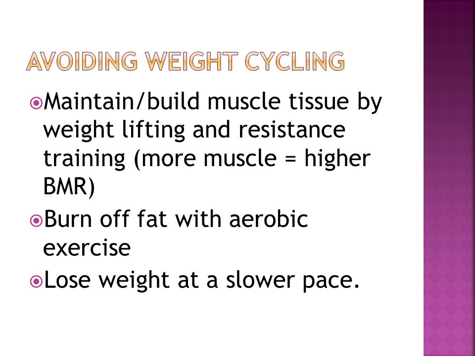 Maintain/build muscle tissue by weight lifting and resistance training (more muscle = higher BMR) Burn off fat with aerobic exercise Lose weight at a slower pace.