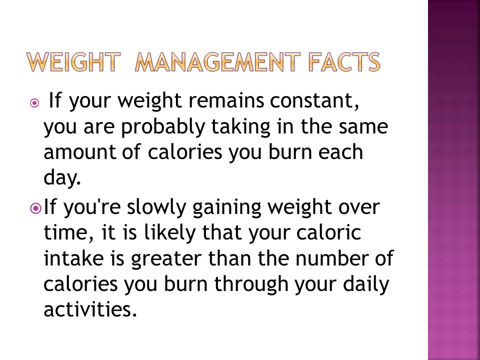 If your weight remains constant, you are probably taking in the same amount of calories you burn each day.