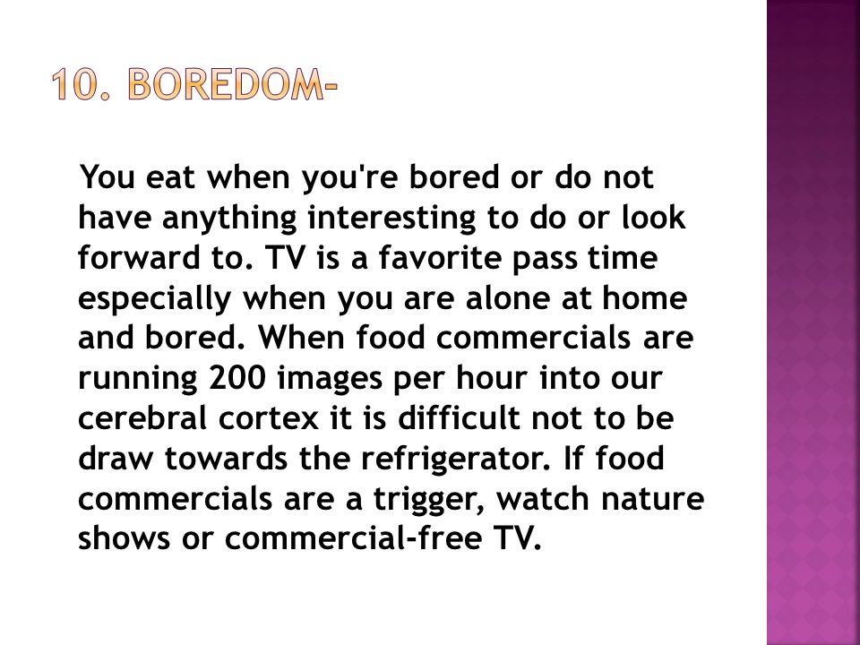 You eat when you re bored or do not have anything interesting to do or look forward to.