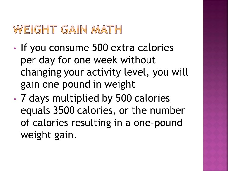If you consume 500 extra calories per day for one week without changing your activity level, you will gain one pound in weight 7 days multiplied by 500 calories equals 3500 calories, or the number of calories resulting in a one-pound weight gain.