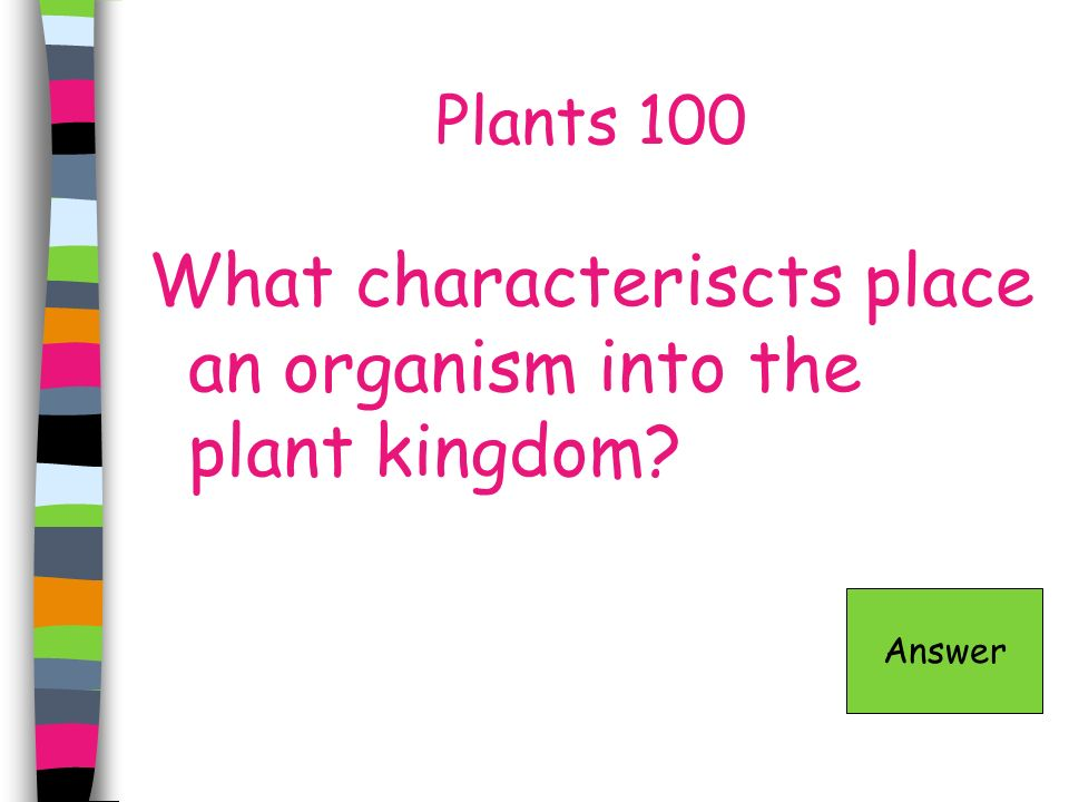 Plants 100 What characteriscts place an organism into the plant kingdom? Answer
