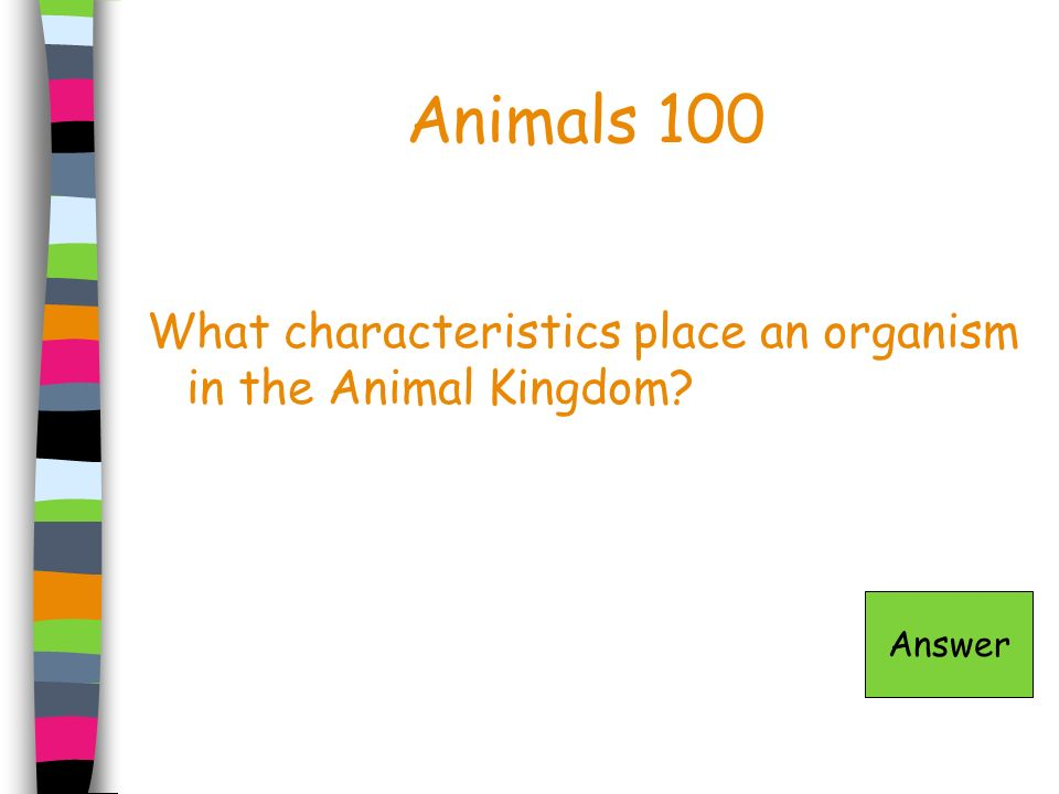 Animals 100 What characteristics place an organism in the Animal Kingdom? Answer