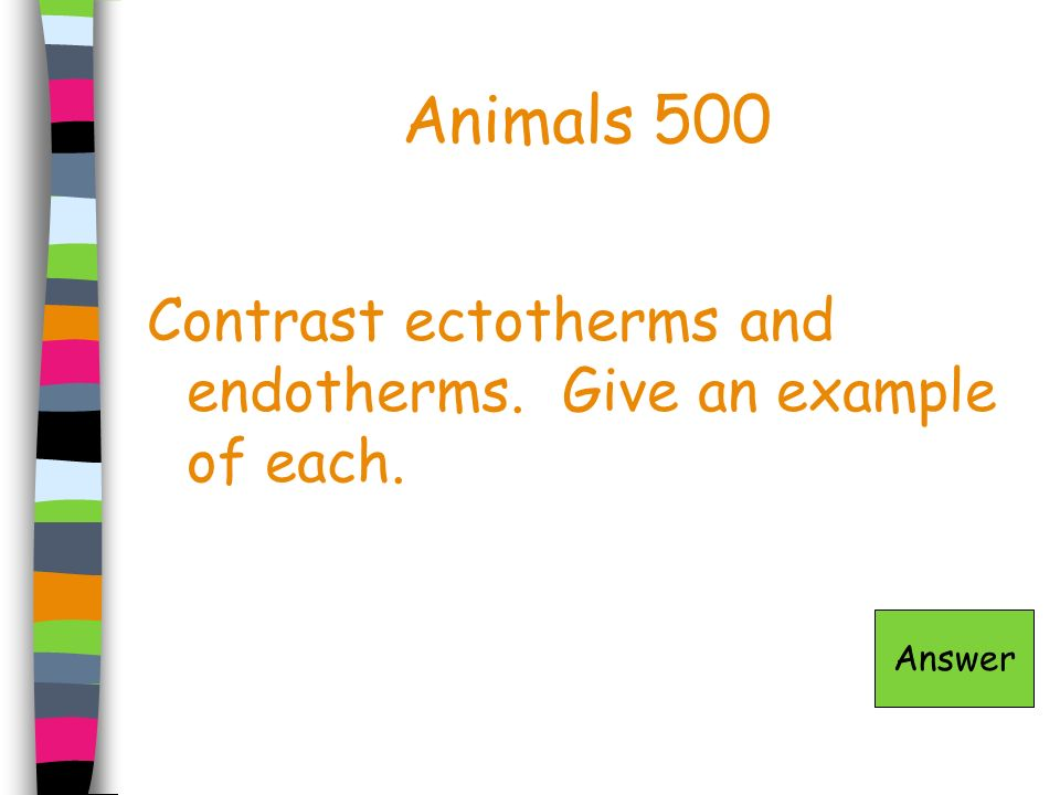 Animals 500 Contrast ectotherms and endotherms. Give an example of each. Answer
