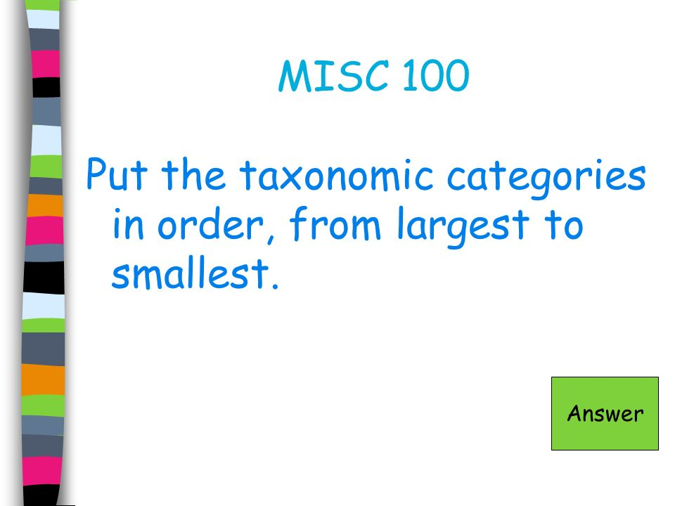 MISC 100 Put the taxonomic categories in order, from largest to smallest. Answer