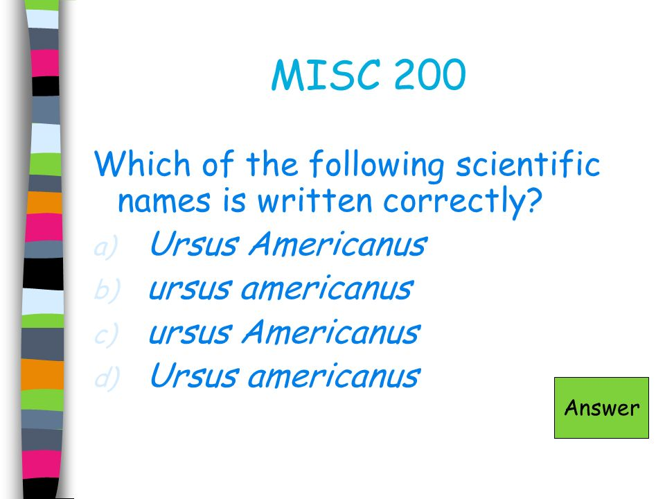 MISC 200 Which of the following scientific names is written correctly? a) Ursus Americanus b) ursus americanus c) ursus Americanus d) Ursus americanus