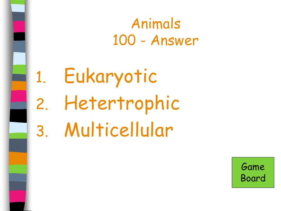 Animals 100 - Answer 1. Eukaryotic 2. Hetertrophic 3. Multicellular Game Board
