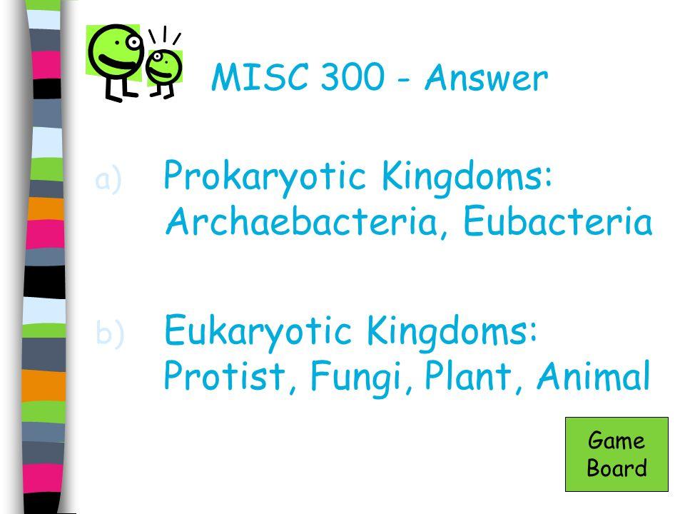 MISC 300 - Answer a) Prokaryotic Kingdoms: Archaebacteria, Eubacteria b) Eukaryotic Kingdoms: Protist, Fungi, Plant, Animal Game Board