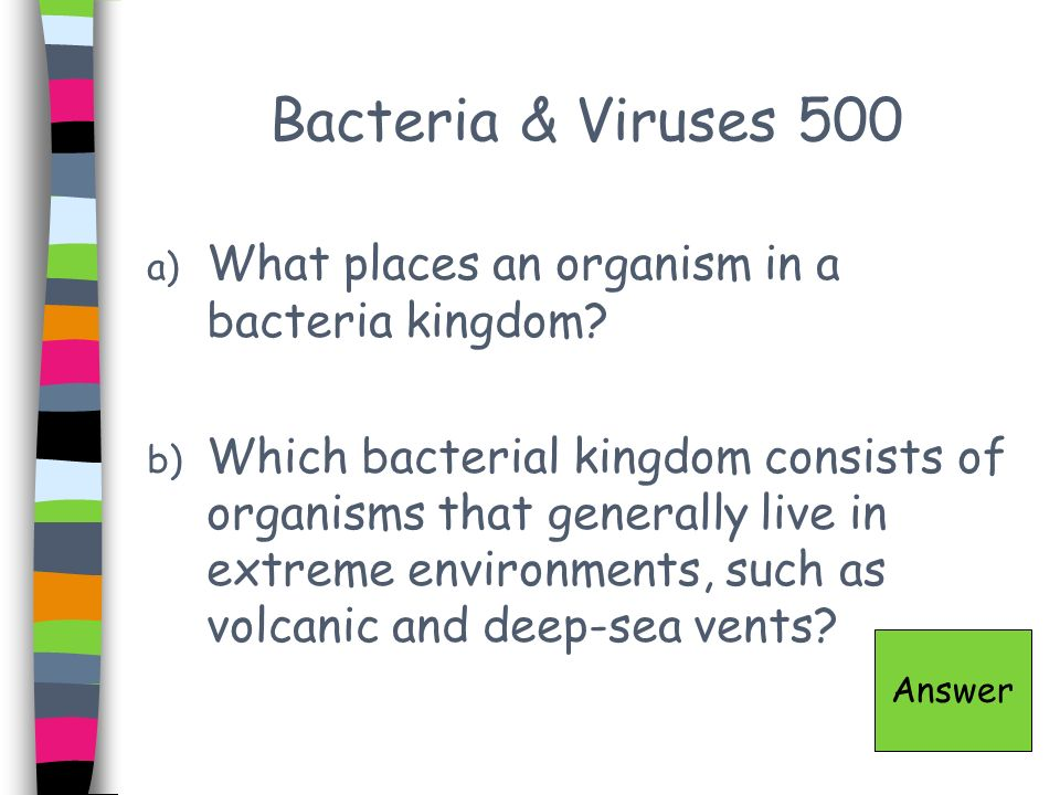 Bacteria & Viruses 500 a) What places an organism in a bacteria kingdom? b) Which bacterial kingdom consists of organisms that generally live in extre