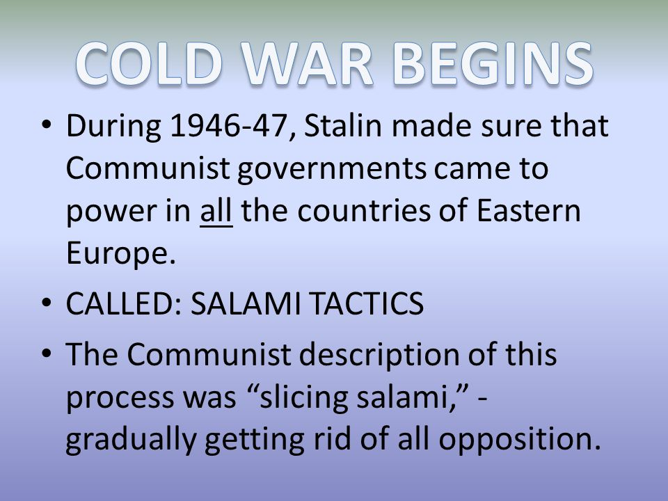 During 1946-47, Stalin made sure that Communist governments came to power in all the countries of Eastern Europe. CALLED: SALAMI TACTICS The Communist