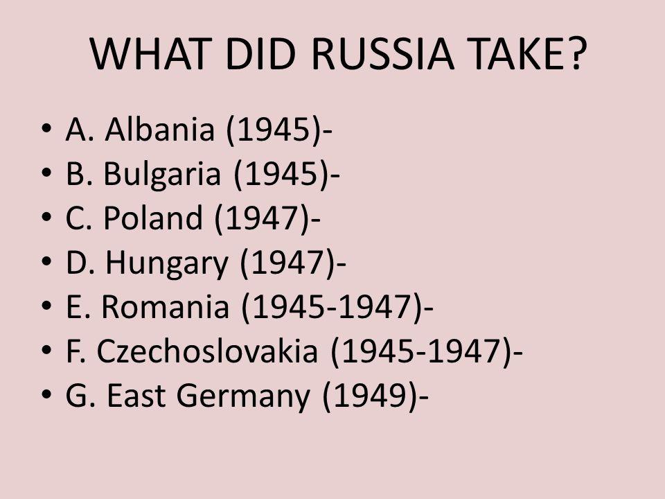 WHAT DID RUSSIA TAKE? A. Albania (1945)- B. Bulgaria (1945)- C. Poland (1947)- D. Hungary (1947)- E. Romania (1945-1947)- F. Czechoslovakia (1945-1947