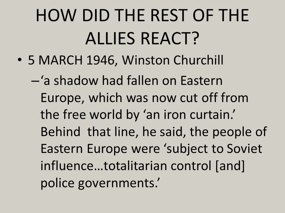HOW DID THE REST OF THE ALLIES REACT? 5 MARCH 1946, Winston Churchill – a shadow had fallen on Eastern Europe, which was now cut off from the free wor