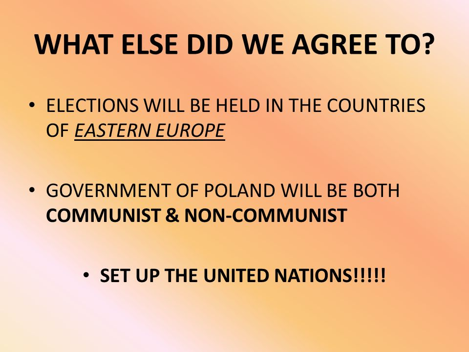 WHAT ELSE DID WE AGREE TO? ELECTIONS WILL BE HELD IN THE COUNTRIES OF EASTERN EUROPE GOVERNMENT OF POLAND WILL BE BOTH COMMUNIST & NON-COMMUNIST SET U