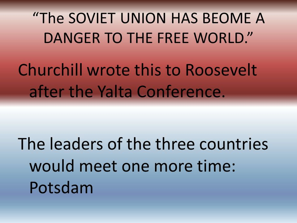 The SOVIET UNION HAS BEOME A DANGER TO THE FREE WORLD. Churchill wrote this to Roosevelt after the Yalta Conference. The leaders of the three countrie