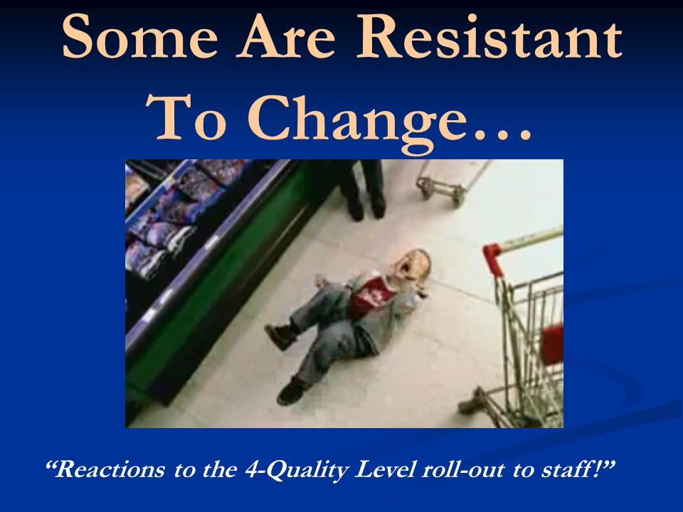 Some Are Resistant To Change… Reactions to the 4-Quality Level roll-out to staff!