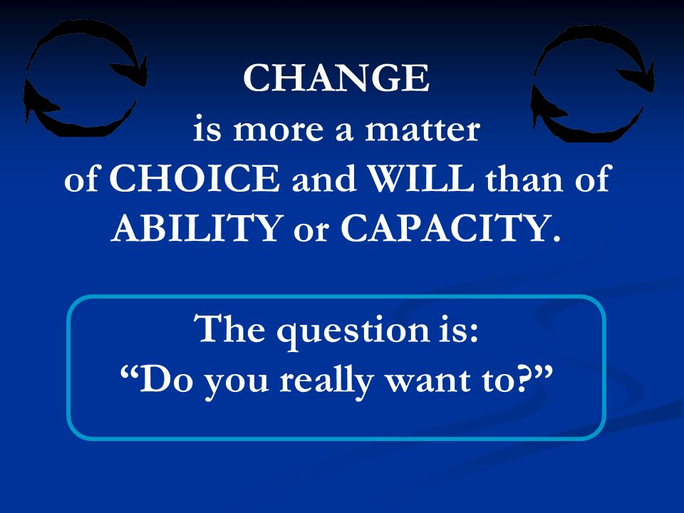 CHANGE is more a matter of CHOICE and WILL than of ABILITY or CAPACITY.