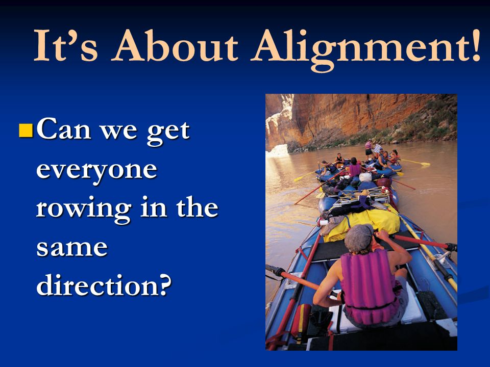 Its About Alignment. Can we get everyone rowing in the same direction.