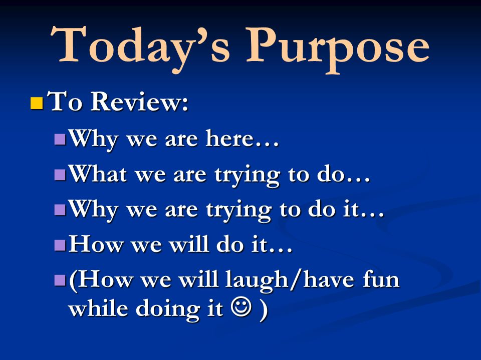 Todays Purpose To Review: To Review: Why we are here… Why we are here… What we are trying to do… What we are trying to do… Why we are trying to do it… Why we are trying to do it… How we will do it… How we will do it… (How we will laugh/have fun while doing it ) (How we will laugh/have fun while doing it )