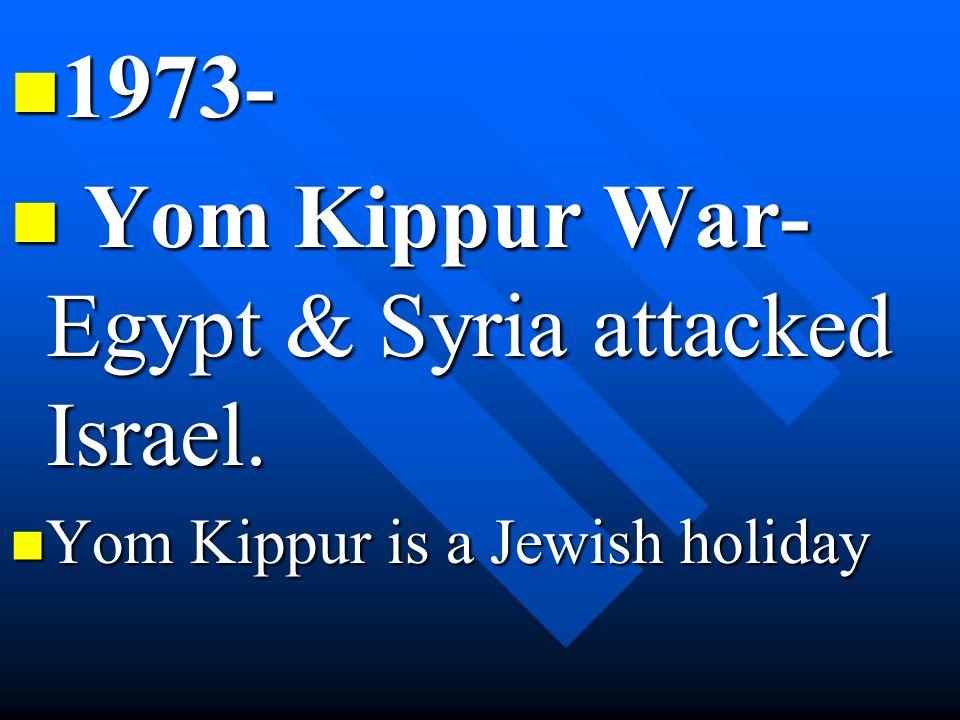 1973- 1973- Yom Kippur War- Egypt & Syria attacked Israel. Yom Kippur War- Egypt & Syria attacked Israel. Yom Kippur is a Jewish holiday Yom Kippur is