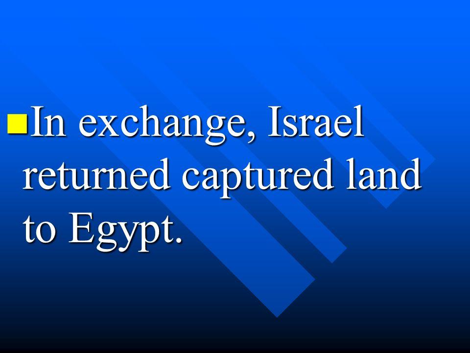 In exchange, Israel returned captured land to Egypt. In exchange, Israel returned captured land to Egypt.
