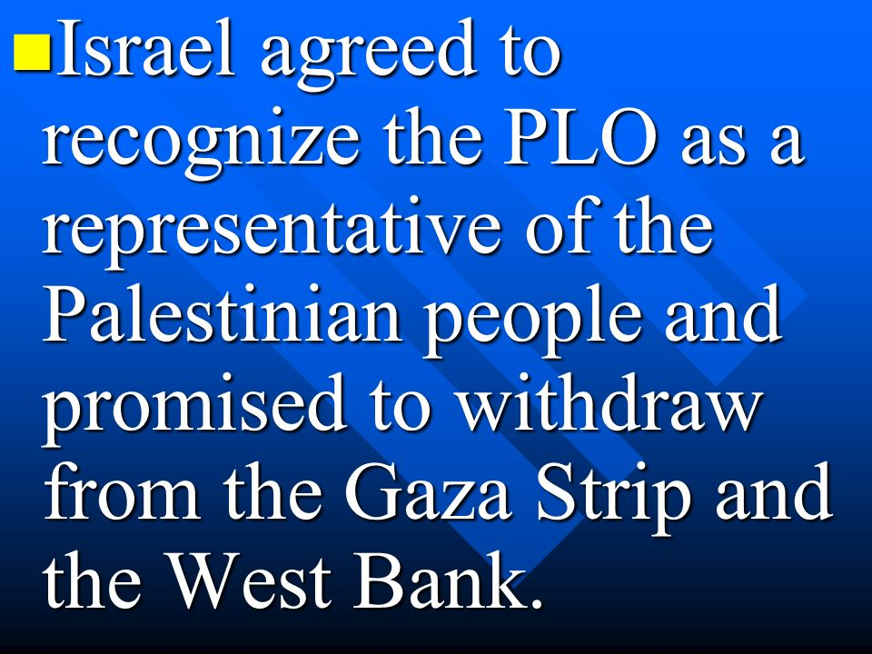 Israel agreed to recognize the PLO as a representative of the Palestinian people and promised to withdraw from the Gaza Strip and the West Bank.