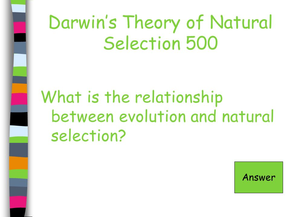 Darwins Theory of Natural Selection 500 What is the relationship between evolution and natural selection? Answer