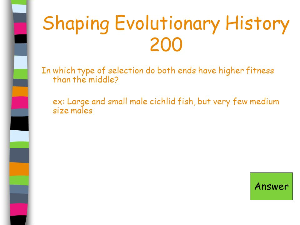 Shaping Evolutionary History 200 In which type of selection do both ends have higher fitness than the middle? ex: Large and small male cichlid fish, b