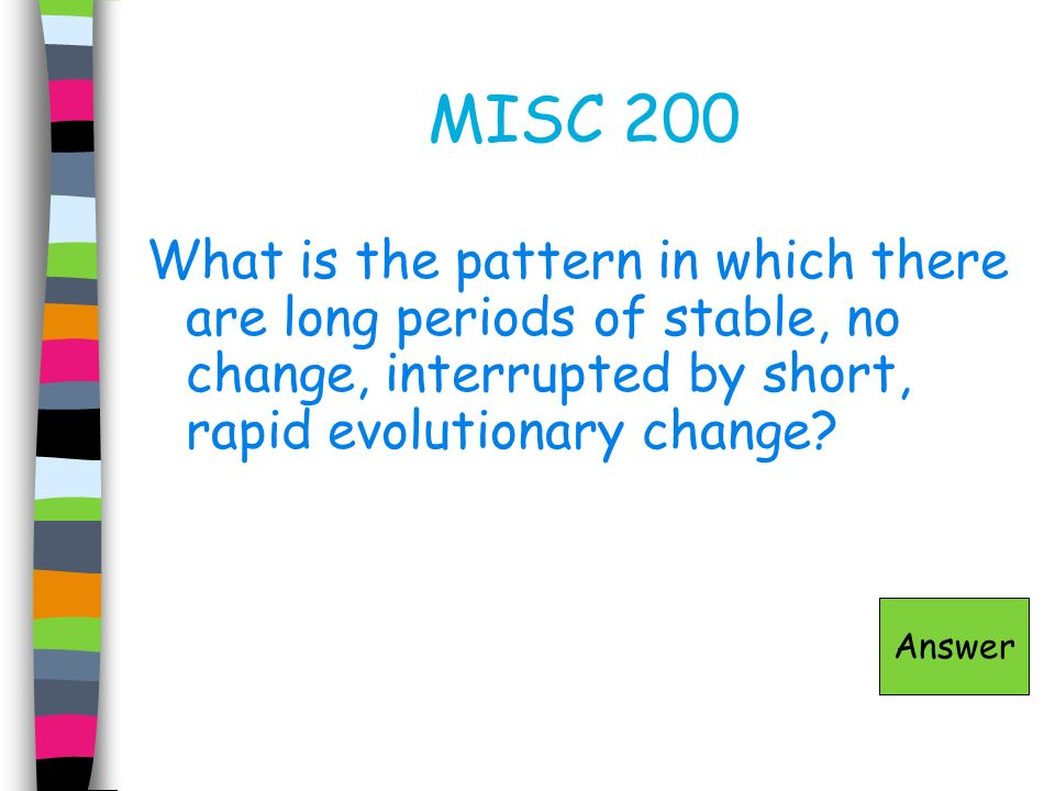 MISC 200 What is the pattern in which there are long periods of stable, no change, interrupted by short, rapid evolutionary change? Answer
