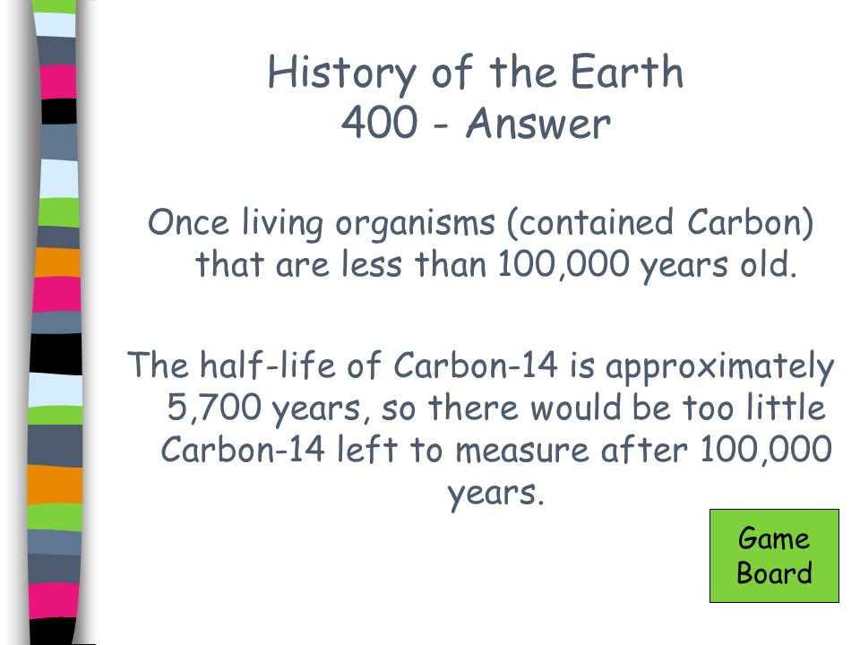 History of the Earth 400 - Answer Once living organisms (contained Carbon) that are less than 100,000 years old. The half-life of Carbon-14 is approxi