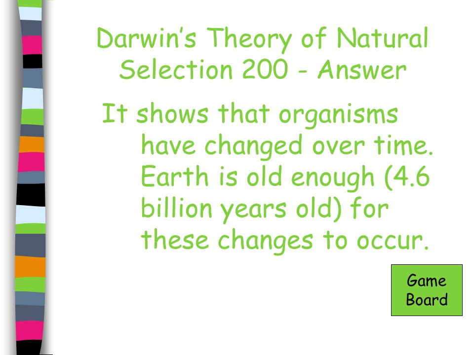 Darwins Theory of Natural Selection 200 - Answer It shows that organisms have changed over time. Earth is old enough (4.6 billion years old) for these