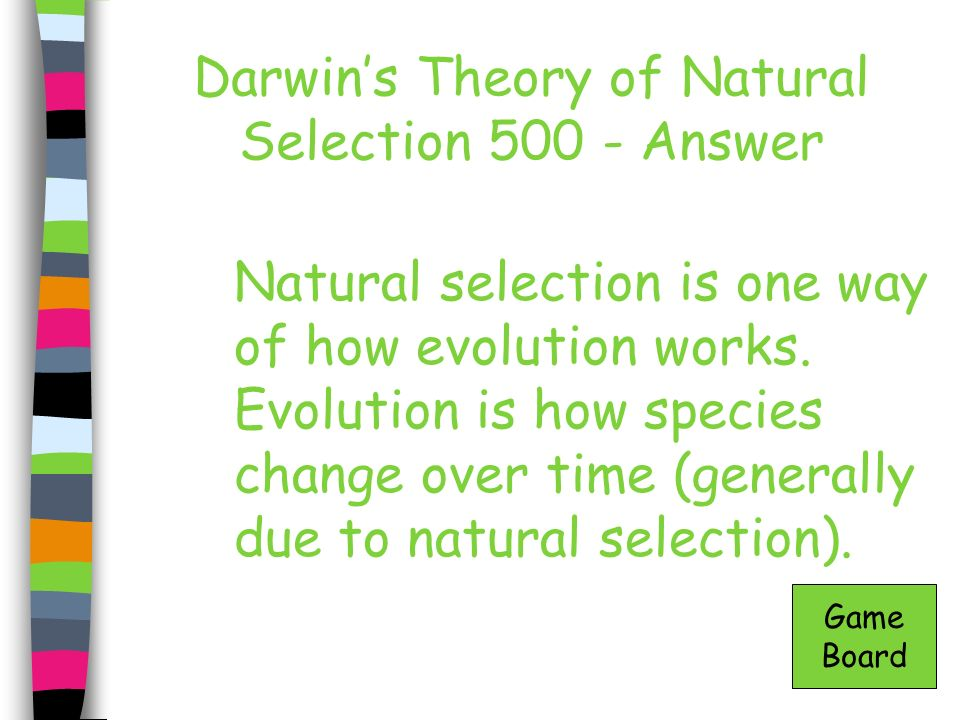 Darwins Theory of Natural Selection 500 - Answer Natural selection is one way of how evolution works. Evolution is how species change over time (gener