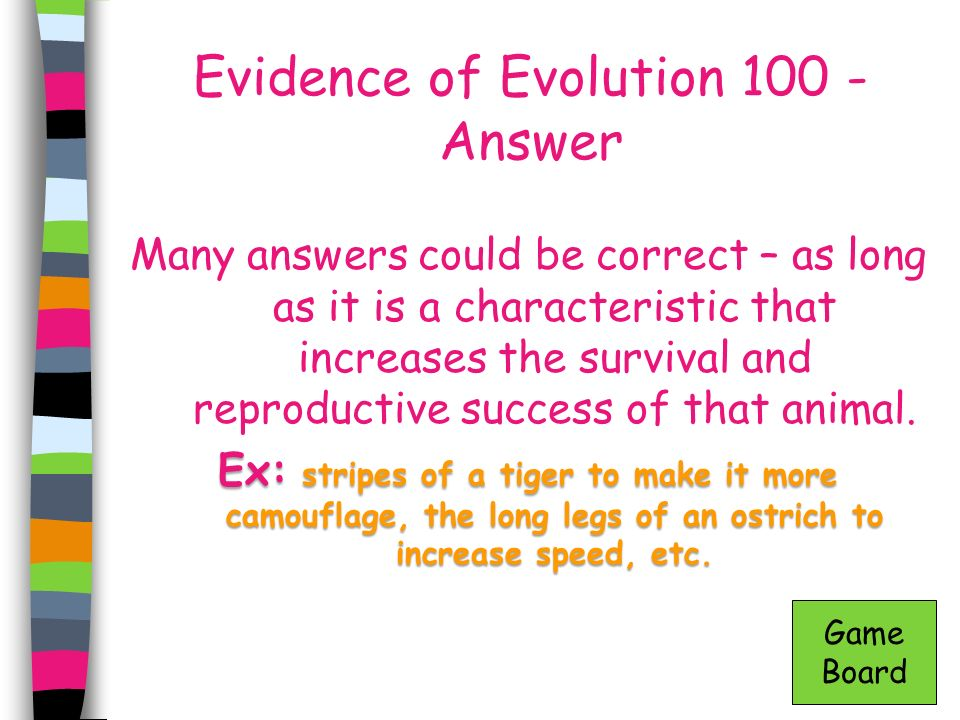 Evidence of Evolution 100 - Answer Many answers could be correct – as long as it is a characteristic that increases the survival and reproductive succ