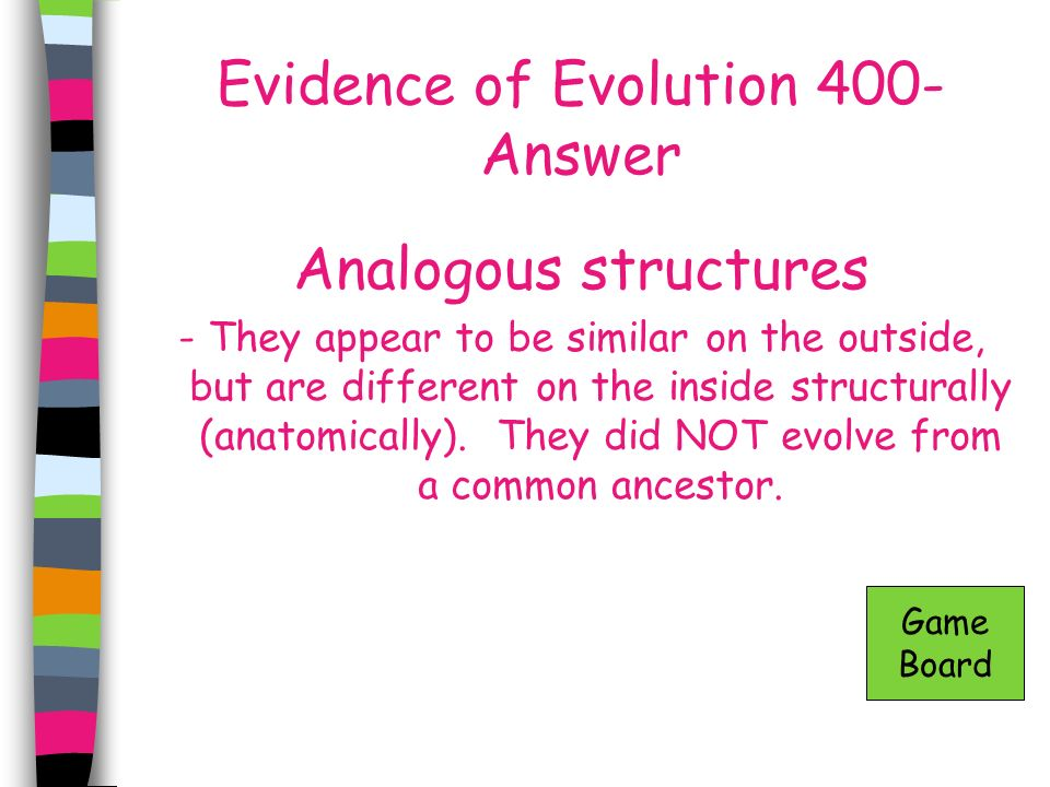 Evidence of Evolution 400- Answer Analogous structures - They appear to be similar on the outside, but are different on the inside structurally (anato