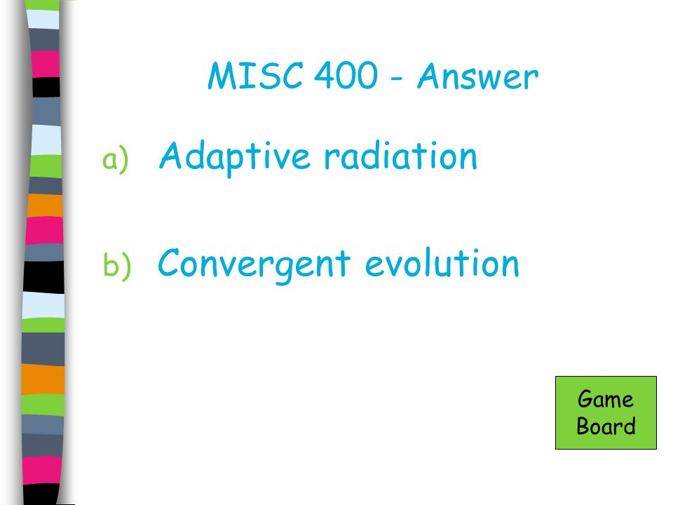 MISC 400 - Answer a) Adaptive radiation b) Convergent evolution Game Board