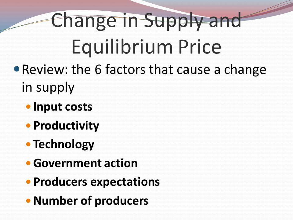 Change in Supply and Equilibrium Price Review: the 6 factors that cause a change in supply Input costs Productivity Technology Government action Produ
