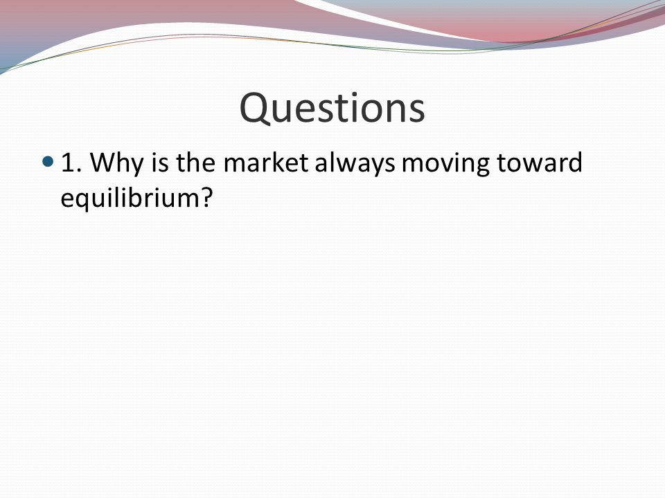 Questions 1. Why is the market always moving toward equilibrium?