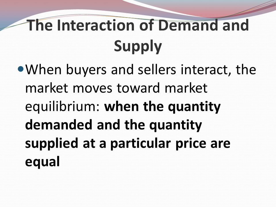 The Interaction of Demand and Supply When buyers and sellers interact, the market moves toward market equilibrium: when the quantity demanded and the